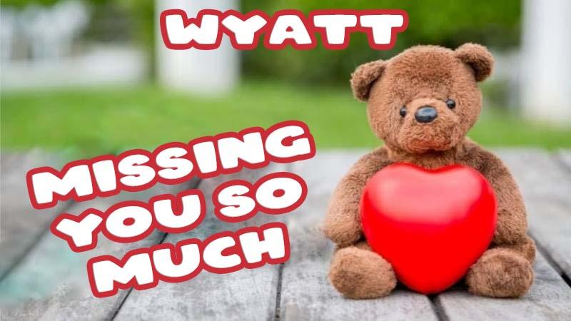 Ecards Wyatt Missing you already